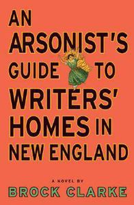 book cover of an arsonist's guide to writers' homes in new england by Brock Clarke