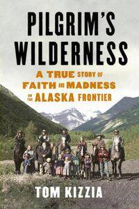 Pilgrim's Wilderness Tom Kizzia Cover