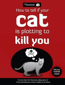 How to Tell if Your Cat is Plotting to Kill You by The Oatmeal (Matthew Inman) (Andrews McMeel Publishing, 2012)