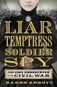 Liar Temptress Soldier Spy- Four Women Undercover in the Civil War