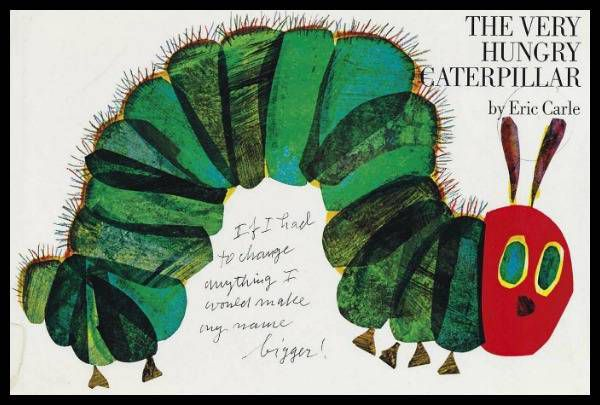 Eric Carle's comment on the front of an annotaed version of The Very Hungry Caterpillar If I had to change anything I would make my name bigger!