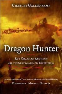 Dragon Hunter- Roy Chapman Andrews and the Central Asiatic Expeditions by Charles Gallenkamp