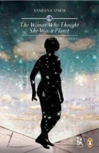 The Woman Who Thought She Was a Planet and Other Stories by Vandana Singh