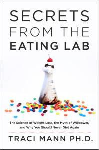 Secrets from the Eating Lab- The Science of Weight Loss, the Myth of Willpower, and Why You Should Never Diet Again  by Traci Mann