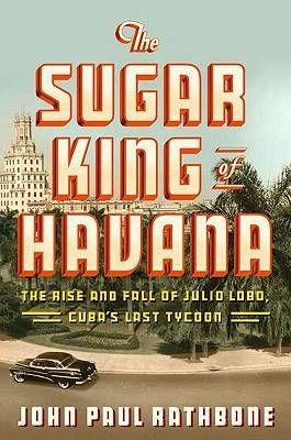 The Sugar King of Havana by John Paul Rathbone