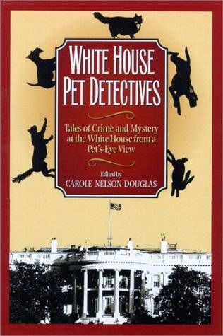 White House Pet Detectives Tales of Crime and Mystery at the White House from a Pet's-Eye View