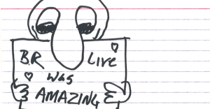 "sketch of a person holding a sign that says ""BR Live was AMAZING"" with little hearts in the corners"