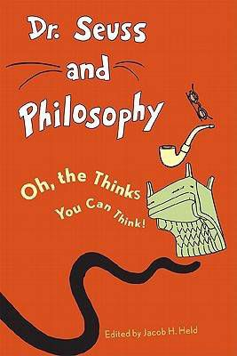 Dr. Seuss and Philosophy: Oh, the Thinks You Can Think! by Jacob M. Held