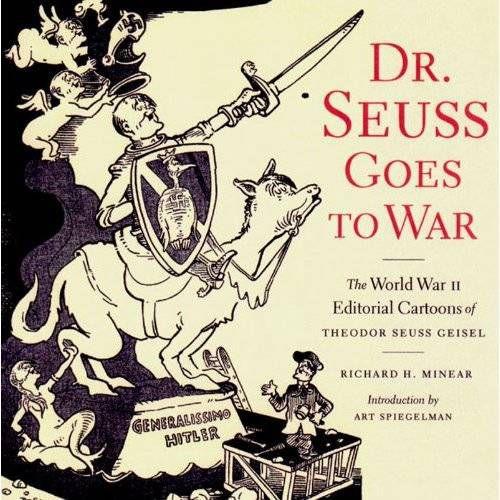 Dr. Seuss Goes to War: The World War II Editorial Cartoons of Theodor Seuss Geisel by Richard H. Minear