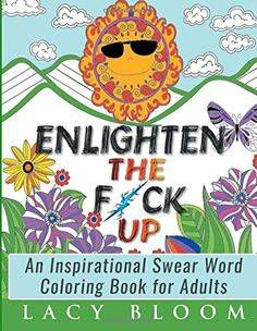 Enlighten the Fck Up An Inspirational Swear Word Coloring Book for Adults