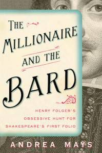 The Millionaire and the Bard: Henry Folder's Obsessive Hunt for Shakespeare's First Folio by Andrea Mays