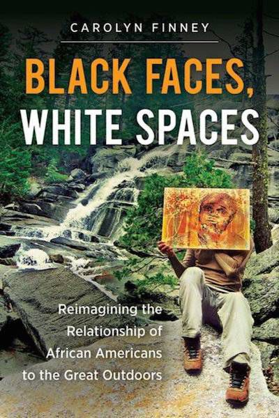 Black Faces, White Spaces: Reimagining the Relationship of African Americans to the Great Outdoors by Carolyn Finney