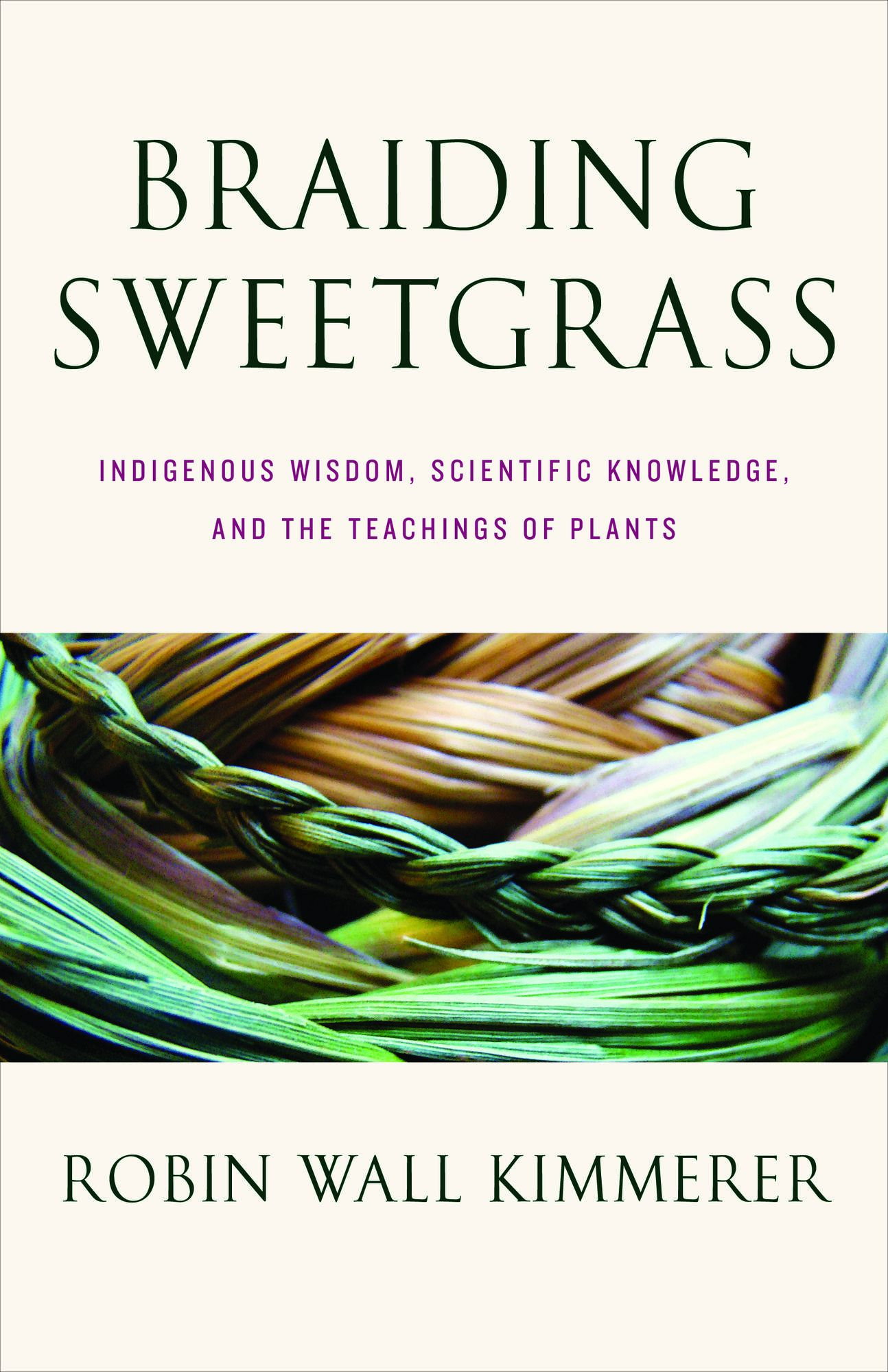 Braiding Sweetgrass: Indigenous Wisdom, Scientific Knowledge, and the Teachings of Plants by Robin Wall Kimmerer