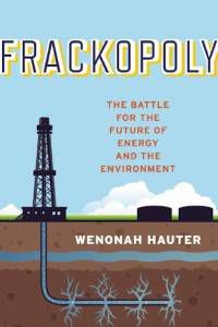 Frackopoly: The Battle for the Future of Energy and the Environment by Wenonah Hauter
