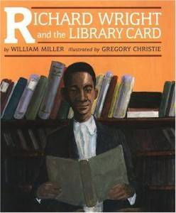 Richard Wright and the Library Card William Miller Gregory Christie
