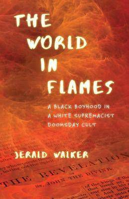 The World in Flames A Black Boyhood in a White Supremacist Doomsday Cult by Jerald Walker