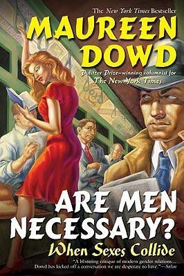 Are Men Necessary? When Sexes Collide by Maureen Dowd