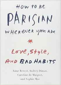How to be Parisian Wherever You Are: Love, Style, and Bad Habits by Anne Berest, Audrey Diwan, Caroline De Maigret, Sophie Mas