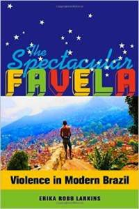 The Spectacular Favela by Erika Robb Larkins