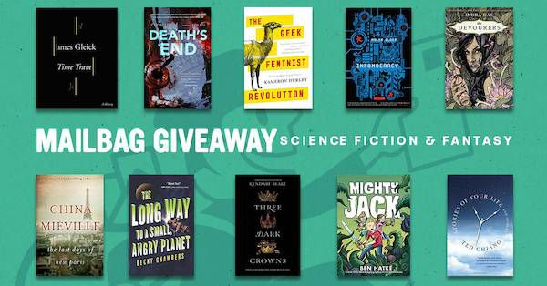 mailbag giveaway image for newslette featuring James Gleick's TIME TRAVEL, Cixin Liu's DEATH'S END, Kameron Hurley's GEEK FEMINIST REVOLUTION, Malka Older's INFOMOCRACY, Indra Das's THE DEVOURERS, China Mieville's LAST DAYS OF NEW PARIS, Becky Chamber's THE LONG WAY TO A SMALL ANGRY PLANET, Kendare Blake's THREE DARK CROWNS, Ben Hatke's MIGHTY JACK, and Ted Chiang's STORIES OF YOUR LIFE