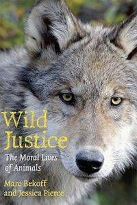 Wild Justice: The Moral Lives of Animals by Marc Bekoff & Jessica Pierce