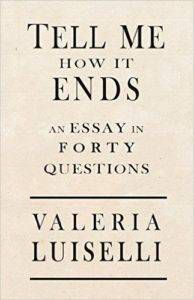cover for Tell Me How it Ends An Essay in Forty Questions by Valeria Luiselli