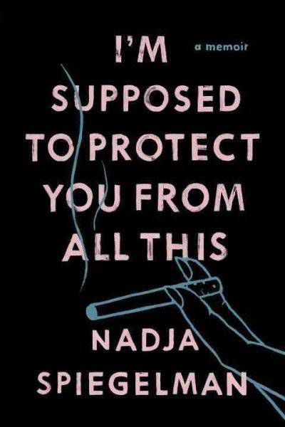 Im Supposed to Protect You From All This by Nadja Spiegelman book cover.jpg.optimal