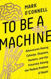 To Be A Machine by Mark O'Connell From 3 Nonfiction Science Fiction Recommendations