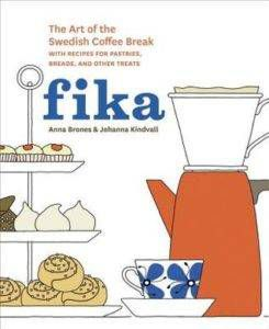 Fika: The Art of The Swedish Coffee Break, with Recipes for Pastries, Breads, and Other Treats by Anna Brones