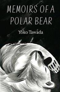 Memoirs of a Polar Bear by Yoko Tawada. Translated by Susan Bernofsky.