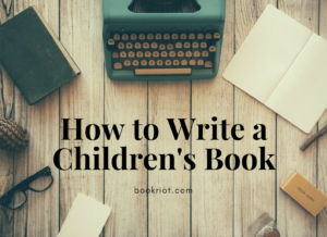 How to Write a Children's Book: 10 Steps For Getting Started | BookRiot.com | Children's Books | Authors | Writing | #amwriting #kidslit #authors