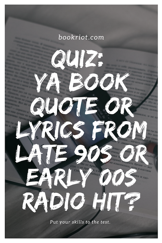 Quiz: YA Book Quote or Late 90s/Early 00s Song Lyric?