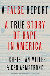 A False Report: A True Story of Rape in America by T. Christian Miller & Ken Armstrong