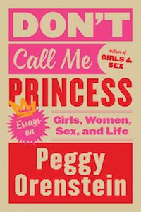 Don't Call Me Princess: Girls, Women, Sex, and Life by Peggy Orenstein