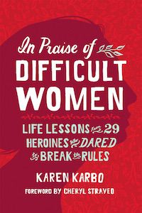 In Praise of Difficult Women: Life Lessons from 29 Heroines Who Dared to Break the Rules by Karen Karbo