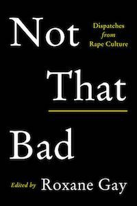 Not That Bad: Dispatches from Rape Culture, Edited by Roxane Gay