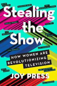 Stealing the Show: How Women Are Revolutionizing Television by Joy Press