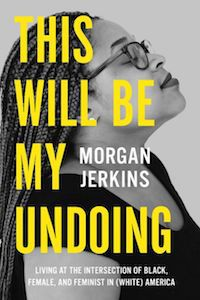 This Will Be My Undoing: Living at the Intersection of Black, Female, and and Feminist in (White) America by Morgan Jerkins