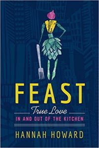 Feast: True Love in and out of the Kitchen by Hannah Howard. Upcoming food and cookbook releases spring 2018.