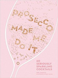 Prosecco Made Me Do It: 60 Seriously Sparkling Cocktails. Upcoming food and cookbook releases spring 2018.