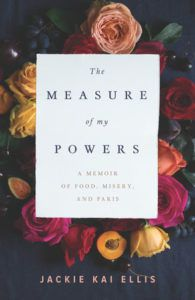The Measure of my Powers by Jackie Kai Ellis. Upcoming food and cookbook releases spring 2018.