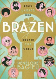 Brazen- Rebel Ladies Who Rocked The World by Penelope Bagieu