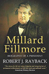 Millard Fillmore: Biography of a President by Robert J. Rayback