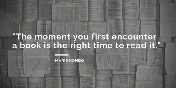 Marie Kondo Quotes about books - The moment you first encounter a book is the right time to read it. - the life-changing magic of tidying up