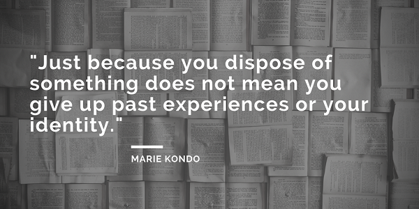 Marie Kondo quotes - Just because you dispose of something does not mean you give up past experiences or your identity. - the life-changing magic of tidying up