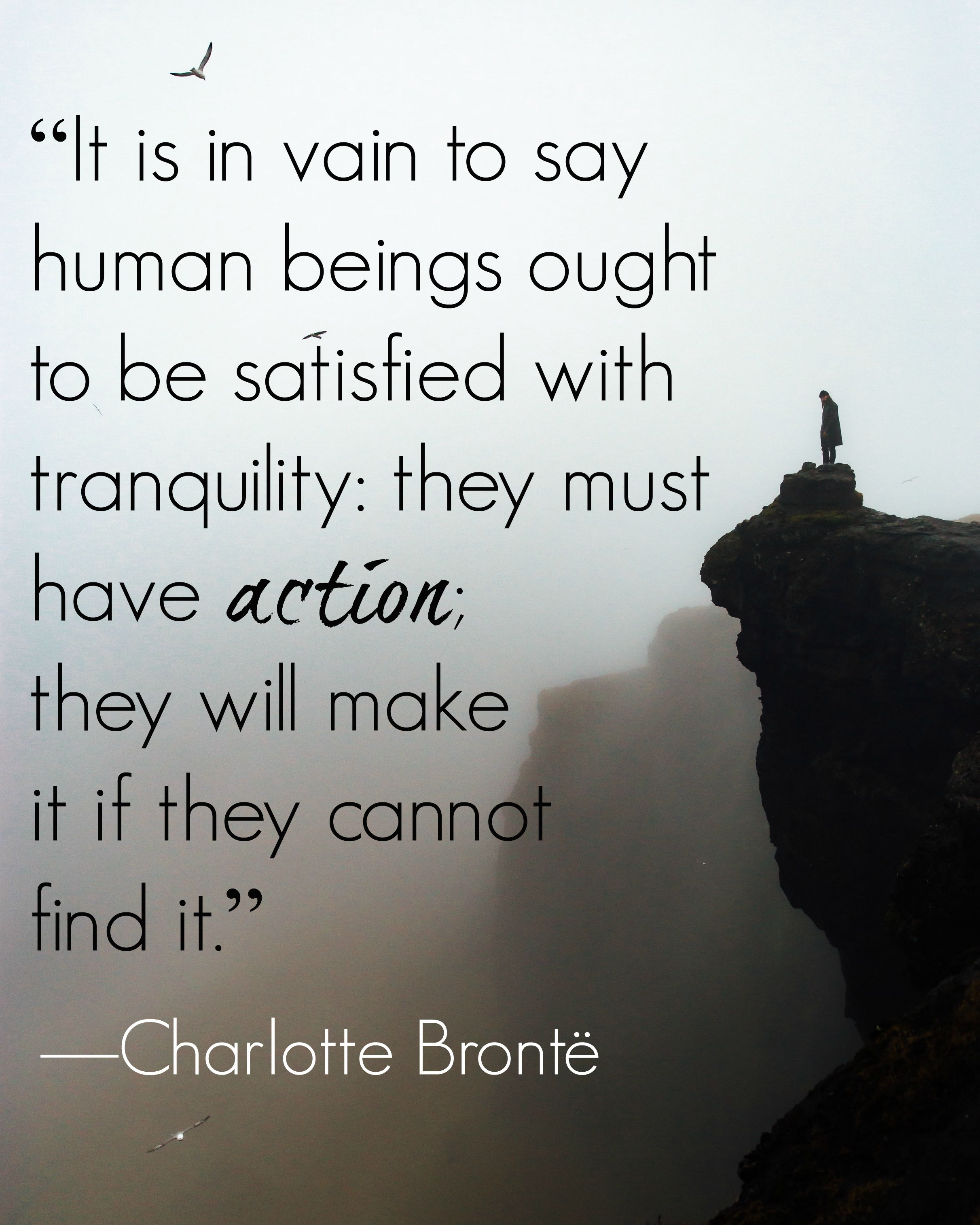 """Bronte quotes """"It is in vain to say human beings ought to be satisfied with tranquility: they must have action; they will make it if they cannot find it."""" Charlotte Bronte"""