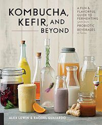 Kombucha, Kefir, and Beyond: A Fun and Flavorful Guide to Fermenting Your Own Probiotic Beverages at Home by Alex Lewin & Raquel Guajardo