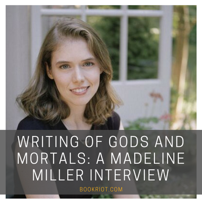 Writing Of Gods And Mortals: A Madeline Miller Interview | BookRiot.com | Madeline Miller | CIrce | Greek Mythology | #mythology #circe #madelinemiller
