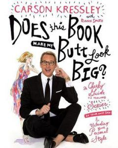 Does This Book Make My Butt Look Big?: A Cheeky Guide to Feeling Sexier in Your Own Skin & Unleashing Your Personal Style by Carson Kressley