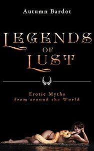 Legends of Lust Erotic Myths from Around the World by Autumn Bardot